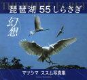 THE WHITE EGRET琵琶湖55しらさぎ幻想 マツシマススム写真集