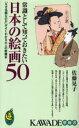 常識として知っておきたい日本の絵画50 「なぜ名画なのか」が...