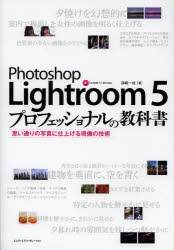 Photoshop Lightroom 5プロフェッショナルの教科書 思い通りの写真に仕上げる現像の技術