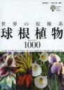 世界の原種系球根植物1000 250属1000種の紹介と栽培法・殖やし方・品種改良から寄せ植えの楽しみ方まで