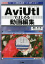 AviUtlではじめる動画編集 フリーの「高機能」編集ソフトを使いこなす!