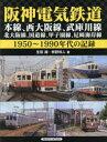阪神電気鉄道本線、西大阪線、武庫川線、北大阪線、国道線、甲子園線、尼崎海岸線1950〜1990年代の記録