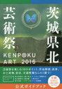 KENPOKU ART2016茨城県北芸術祭公式ガイドブック