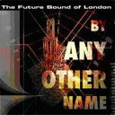 Artist Name: F - Future Sound Of London フューチャーサウンドオブロンドン / By Any Other Name 輸入盤 【CD】