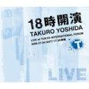 【送料無料】 吉田拓郎 ヨシダタクロウ / 18時開演〜TAKURO YOSHIDA LIVE at TOKYO INTERNATIONAL FORUM〜 【CD】