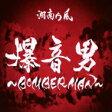 湘南乃風 ショウナンノカゼ / 爆音男 〜BOMBERMAN〜 【CD Maxi】