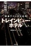 鉄道ファンのためのトレインビュー・ホテル / 伊藤博康 【単行本】