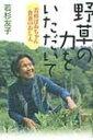 【送料無料】 野草の力をいただいて 若杉ばあちゃん 食養のおしえ / 若杉友子 【単行本】