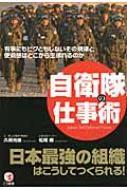自衛隊の仕事術 有事にもビクともしないその規律と使命感はどこから生まれるのか 日本最強の組織はこうしてつくられる! / 久保光俊 【本】