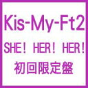 Kis-My-Ft2 キスマイフットツー / SHE! HER! HER! 【初回生産限定盤】 【CD Maxi】