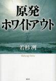 原発ホワイトアウト / 若杉冽 【単行本】