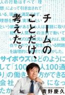 チームのことだけ、考えた。 サイボウズはどのようにして「100人100通り」の働き方ができる会社になったか / 青野慶久 【本】