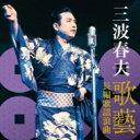 三波春夫 ミナミハルオ / 三波春夫 歌藝 長編歌謡浪曲 【CD】