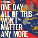 【送料無料】 Slow Club / One Day All Of This Won't Matter Any More 輸入盤 【CD】
