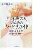 片麻痺の人のためのリハビリガイド 感じることで動きが生まれる / 中里瑠美子 【本】