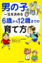 男の子の一生を決める6歳から12歳までの育て方 / 竹内エリカ