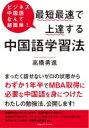 最短最速で上達する中国語の学習法 ビジネス中国語なんて超簡単! / 高橋勇進 【本】
