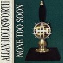 Artist Name: A - Allan Holdsworth アランホールズワース / None Too Soon 輸入盤 【CD】