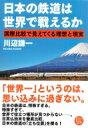 日本の鉄道は世界で戦えるか 国際比較で見えてくる理想と現実 / 川辺謙一 【本】