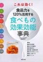 これは効く!食品力を120%活用する食べもの効果効能事典 / 阿部芳子 【本】