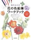 描き込み式花の色鉛筆ワークブック ぬりえ感覚で花びらや葉っぱの色作りが上達する / 河合ひとみ 【本】