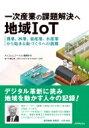 一次産業の課題解決へ地域IoT -農業、林業、畜産業、水産業から始まる街づくりへの挑戦 / Ntt東日本・nttアグリテクノロジー 【本】