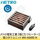 メトロ電気工業 【堀こたつヒーター】 堀コタツユニット MH-606RE-N【ラッピング不可】