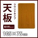 【送料無料】 こたつ天板 105×75cm 長方形 天板のみ 天板単品 木材 T-1055 角が丸いラウンドタイプ 【代引不可】【同梱不可】