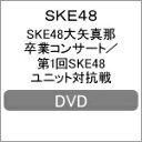 【送料無料】SKE48大矢真那卒業コンサート/第1回SKE48ユニット対抗戦【DVD】/SKE48[DVD]【返品種別A】