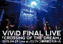 【送料無料】ViViD FINAL LIVE「CROSSING OF THE DREAM」2015.04.29 Live at パシフィコ横浜国立大ホール/ViViD[DVD]【返品種別A】