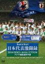 【送料無料】日本代表激闘録 2014FIFAワールドカップブラジルアジア地区最終予選/サッカー[DVD]【返品種別A】