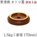 訳あり品です!!【日本製】常滑焼 開洋製陶 オトシ蓋 1.5kg (直径:約170mm)