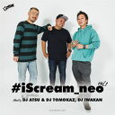艺人名: A - DJ ATSU & DJ TOMOKAZ, DJ IWAKAN / #ISCREAM_NEO VOL.1