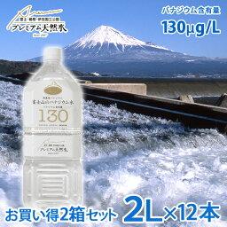お買い得2箱セット 富士山のバナジウム水 130(極上プレミアム天然水)ペットボトル 2L×6本×2箱=計12本(ミネラルウォーター(防災グッズ 災害対策 地震対策 非常時対策 テロ対策 避難生活 避難用 非常用)(ポイント2倍セール)