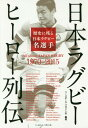 日本ラグビーヒーロー列伝 歴史に残る日本ラグビー名選手 All about JAPAN RUGBY 1970-2015[本/雑誌] / ベースボール・マガジン社/編著