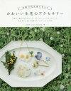 かわいい生花のアクセサリー 本物の花を身にまとう[本/雑誌] / schaf*/著 Lueur/著 TicTicmie../著