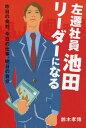 左遷社員池田 リーダーになる: 昨日の会社、今日の仕事、明日の自分…[本/雑誌] / 鈴木孝博/著