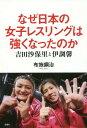 なぜ日本の女子レスリングは強くなったのか 吉田沙保里と伊調馨...