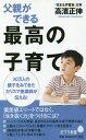 父親ができる最高の子育て (ポプラ新書) 本/雑誌 / 高濱正伸/著