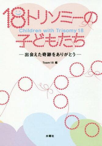 18トリソミーの子どもたち 出会えた奇跡をありがとう[本/雑誌] / Team18/編