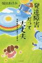 発達障害だって大丈夫 自閉症の子を育てる幸せ[本/雑誌] / 堀田あけみ/著