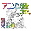 アニソン録 プラス。[CD] / 鷺巣詩郎