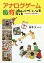 アナログゲーム療育 コミュニケーション力を育てる 幼児期から学齢期まで 本/雑誌 / 松本太一/著