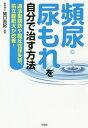 頻尿・尿もれを自分で治す方法 過活動膀胱や腹圧性尿失禁、前立...