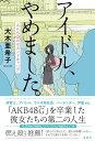 アイドル、やめました。AKB48のセカンドキャリア[本/雑誌] (単行本・ムック) / 大木亜希子