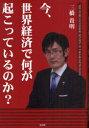 今、世界経済で何が起こっているのか? (単行本・ムック) / 三橋貴明