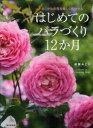 【送料無料選択可!】はじめてのバラづくり12か月 あこがれの花を美しく咲かせる (単行本・ムック) / 後藤みどり/著