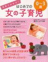 写真でわかる!はじめての女の子育児 0〜3歳[本/雑誌] (単行本・ムック) / 渡辺とよ子