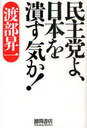 民主党よ、日本を潰す気か! (単行本・ムック) / 渡部昇一/著