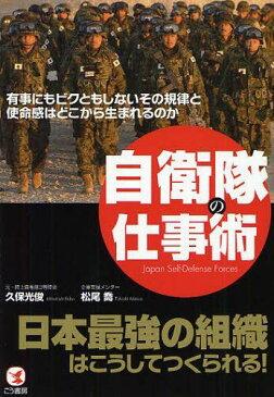 自衛隊の仕事術 日本最強の組織はこうしてつくられる! 有事にもビクともしないその規律と使命感はどこから生まれるのか[本/雑誌] (単行本・ムック) / 久保光俊/著 松尾喬/著